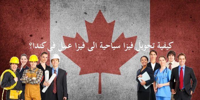 كيفية تحويل الفيزا السياحية الى عمل في كندا